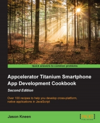 Appcelerator Titanium Smartphone App Development Cookbook, 2nd Edition
