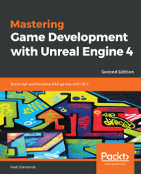 Mastering Game Development with Unreal Engine 4, 2nd Edition